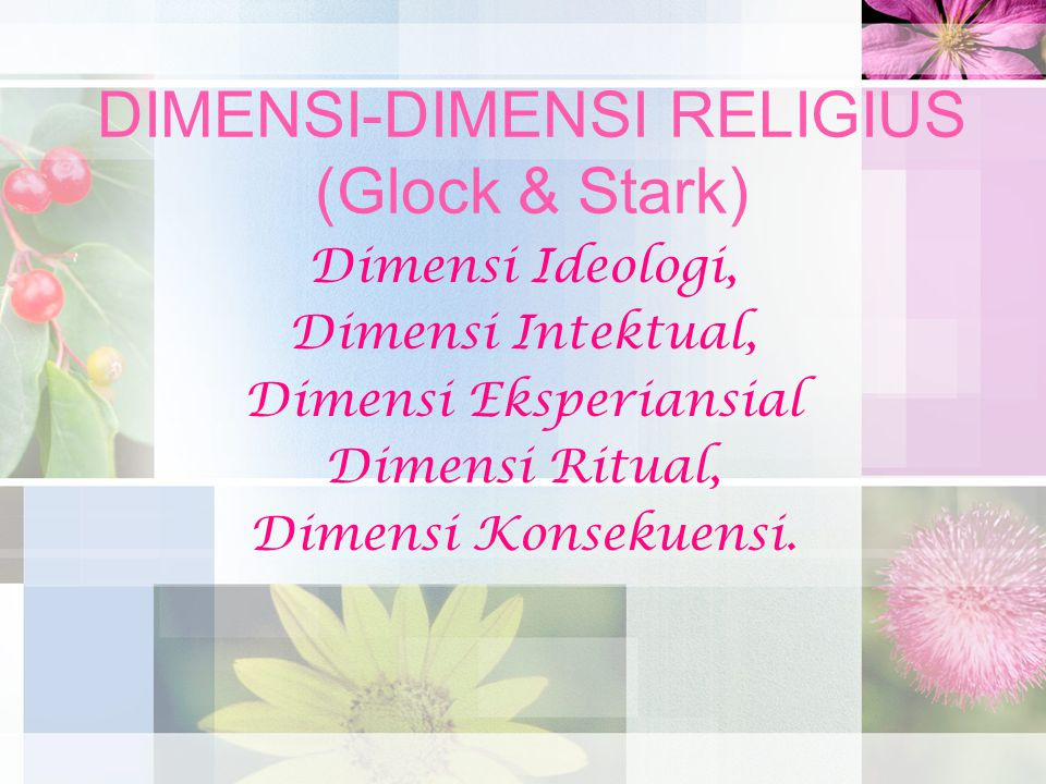 DIMENSI-DIMENSI RELIGIUS (Glock & Stark) Dimensi Ideologi, Dimensi Intektual, Dimensi Eksperiansial Dimensi Ritual, Dimensi Konsekuensi.