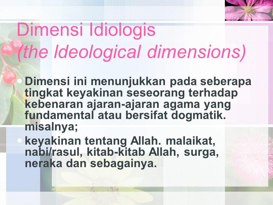 Dimensi Idiologis (the ldeological dimensions) Dimensi ini menunjukkan pada seberapa tingkat keyakinan seseorang terhadap kebenaran ajaran-ajaran agama yang fundamental atau bersifat dogmatik.
