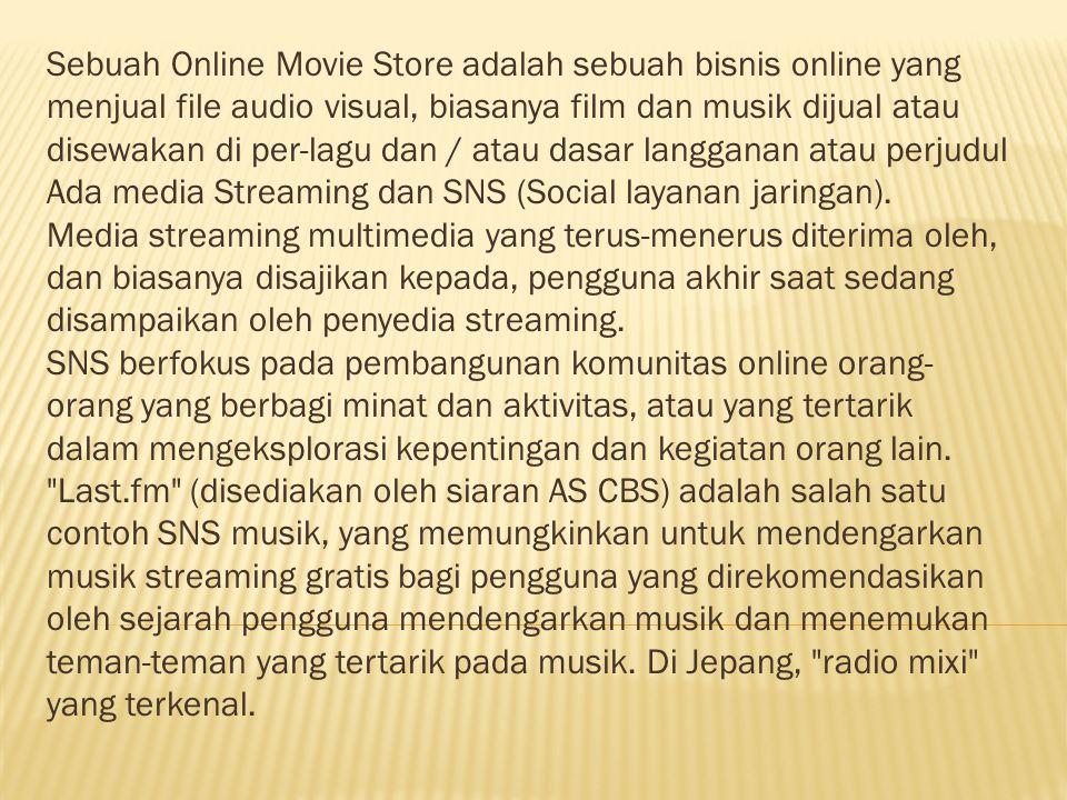 Sebuah Online Movie Store adalah sebuah bisnis online yang menjual file audio visual, biasanya film dan musik dijual atau disewakan di per-lagu dan / atau dasar langganan atau perjudul Ada media Streaming dan SNS (Social layanan jaringan).