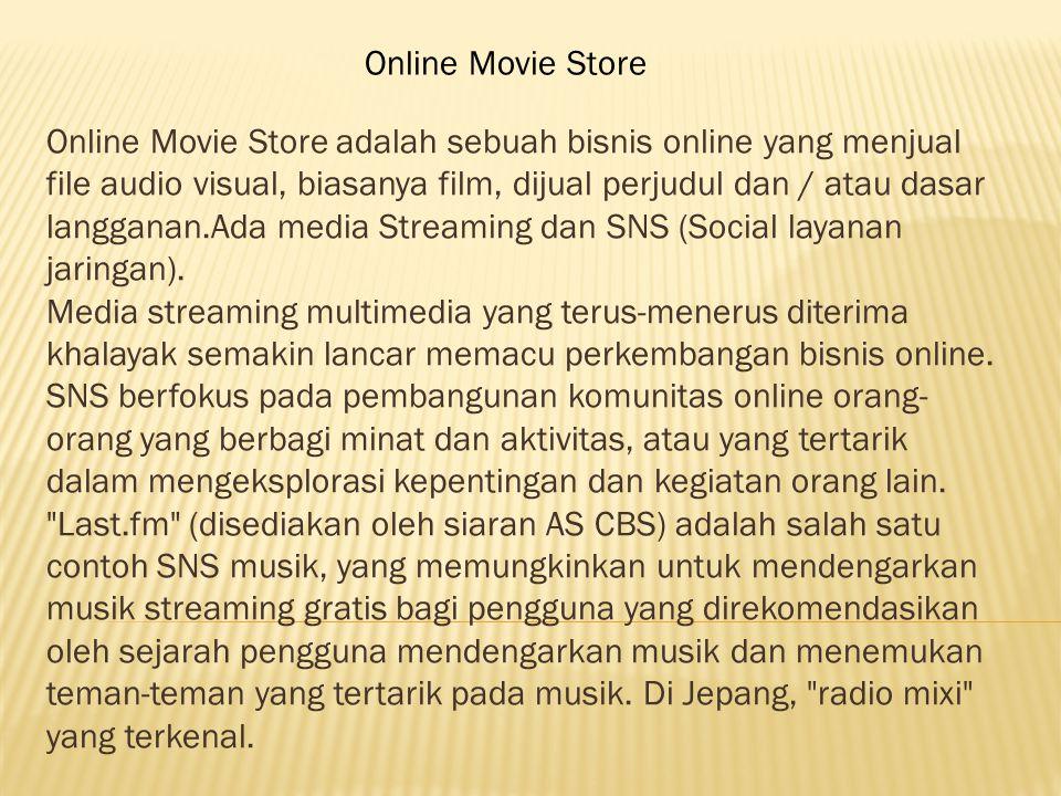 Online Movie Store adalah sebuah bisnis online yang menjual file audio visual, biasanya film, dijual perjudul dan / atau dasar langganan.Ada media Streaming dan SNS (Social layanan jaringan).