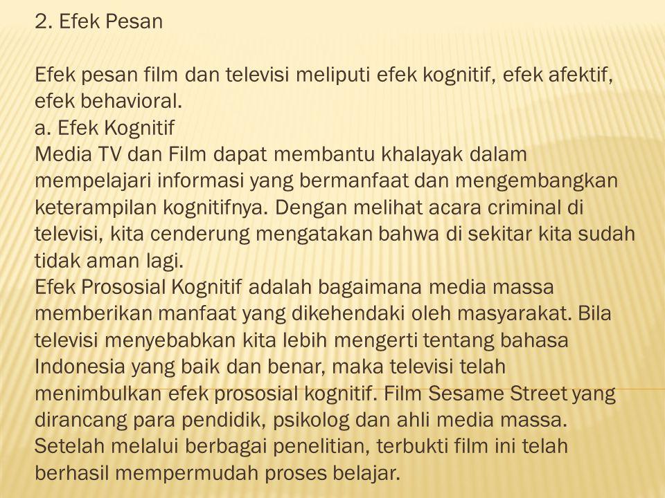 2. Efek Pesan Efek pesan film dan televisi meliputi efek kognitif, efek afektif, efek behavioral.