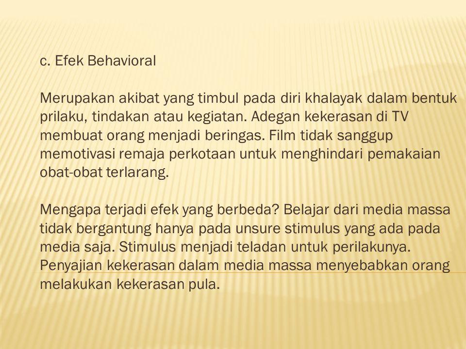 c. Efek Behavioral Merupakan akibat yang timbul pada diri khalayak dalam bentuk prilaku, tindakan atau kegiatan. Adegan kekerasan di TV membuat orang