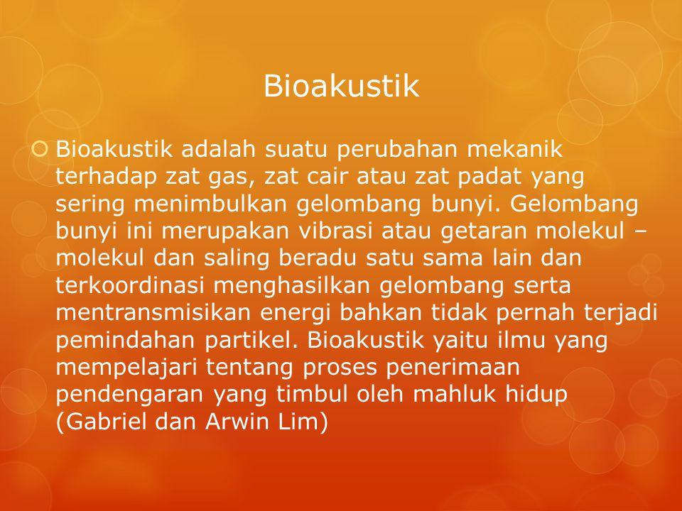  Bioakustik adalah suatu perubahan mekanik terhadap zat gas, zat cair atau zat padat yang sering menimbulkan gelombang bunyi. Gelombang bunyi ini mer