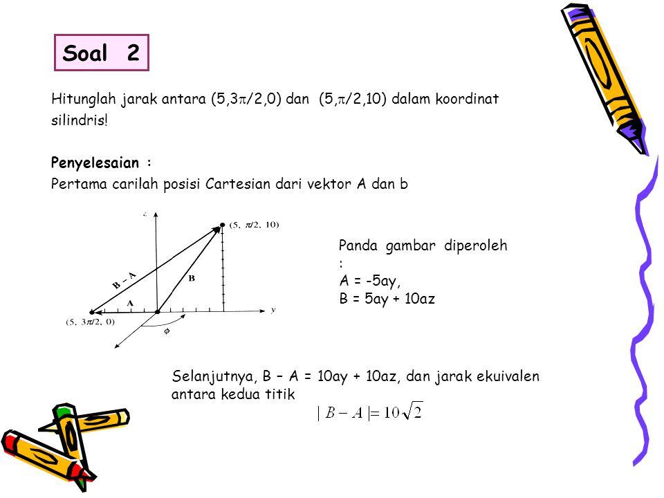 Hitunglah jarak antara (5,3  /2,0) dan (5,  /2,10) dalam koordinat silindris! Penyelesaian : Pertama carilah posisi Cartesian dari vektor A dan b Pa
