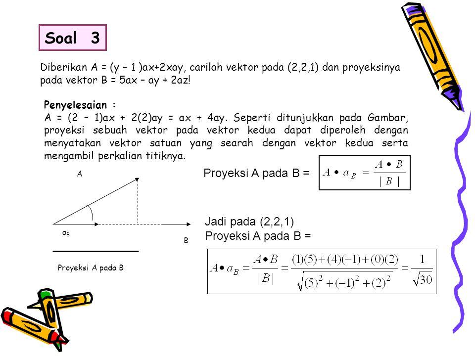 Diberikan A = (y – 1 )ax+2xay, carilah vektor pada (2,2,1) dan proyeksinya pada vektor B = 5ax – ay + 2az! Penyelesaian : A = (2 – 1)ax + 2(2)ay = ax