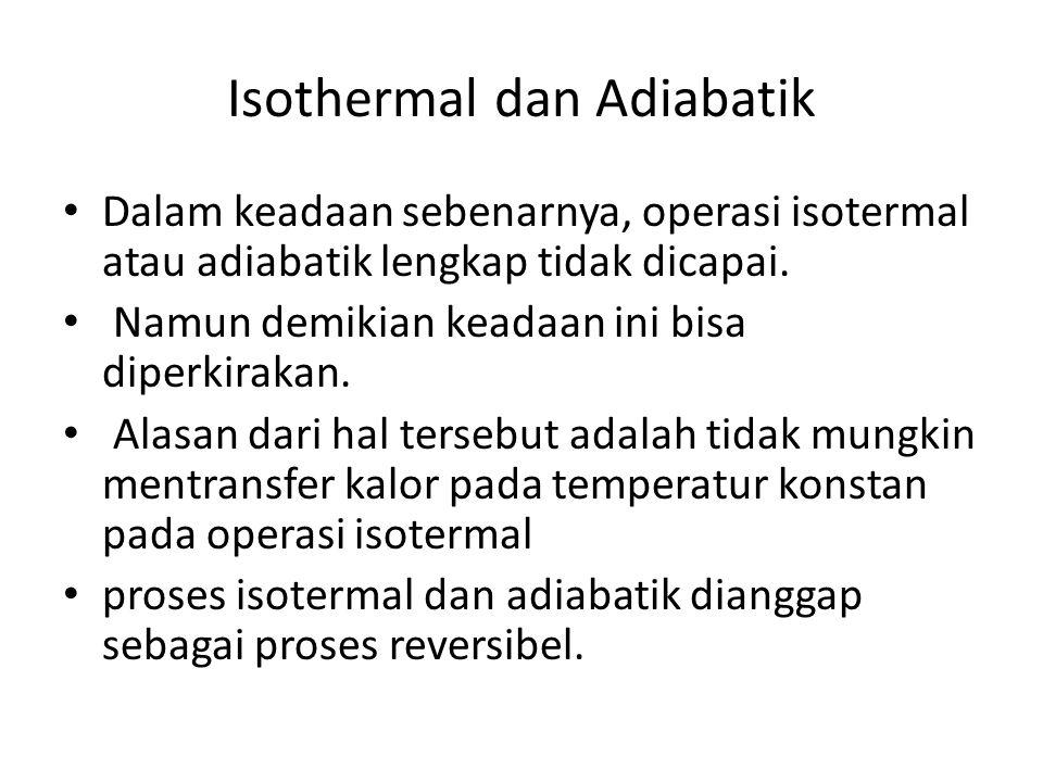 Isothermal dan Adiabatik Dalam keadaan sebenarnya, operasi isotermal atau adiabatik lengkap tidak dicapai. Namun demikian keadaan ini bisa diperkiraka