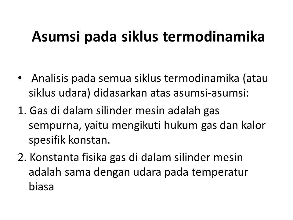 Asumsi pada siklus termodinamika Analisis pada semua siklus termodinamika (atau siklus udara) didasarkan atas asumsi-asumsi: 1. Gas di dalam silinder