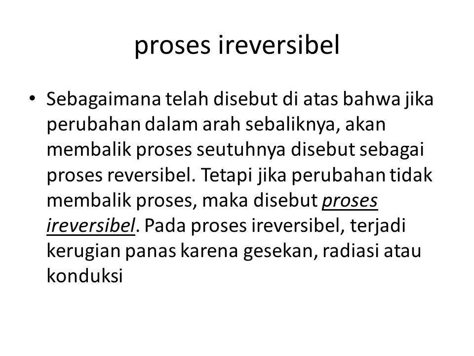 proses ireversibel Sebagaimana telah disebut di atas bahwa jika perubahan dalam arah sebaliknya, akan membalik proses seutuhnya disebut sebagai proses