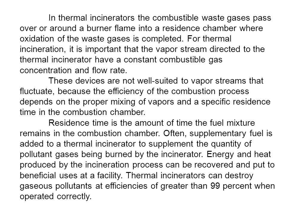 In thermal incinerators the combustible waste gases pass over or around a burner flame into a residence chamber where oxidation of the waste gases is completed.