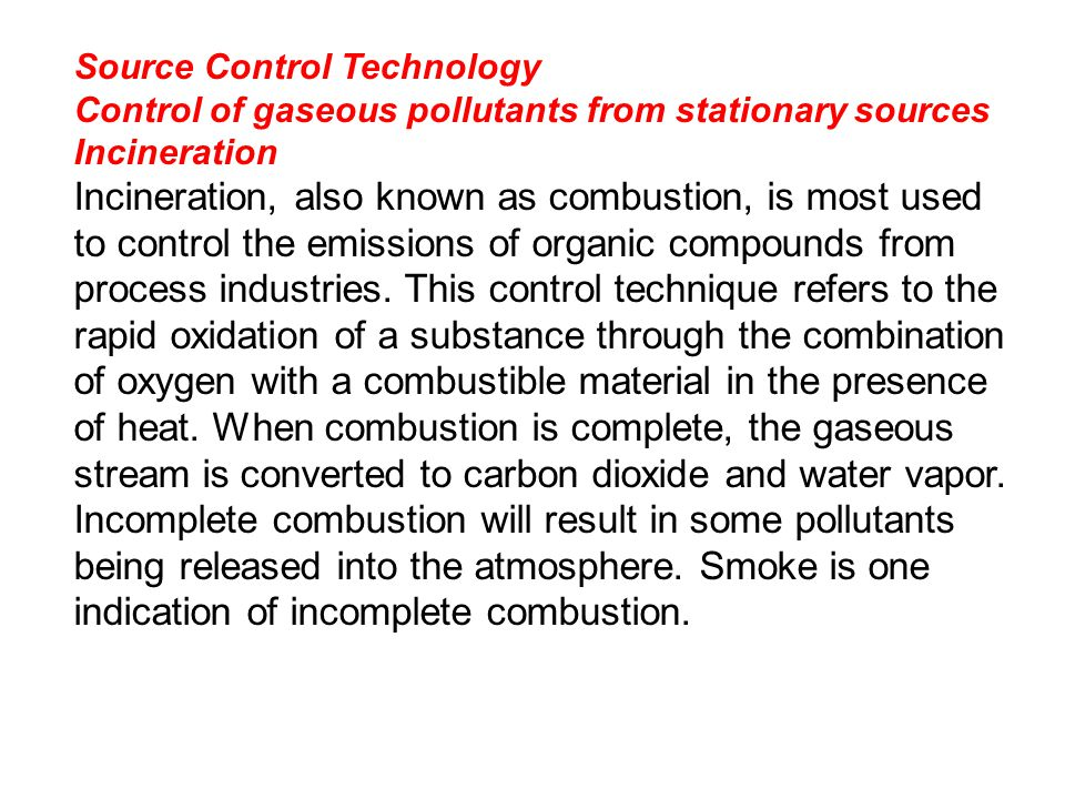 Source Control Technology Control of gaseous pollutants from stationary sources Incineration Incineration, also known as combustion, is most used to control the emissions of organic compounds from process industries.