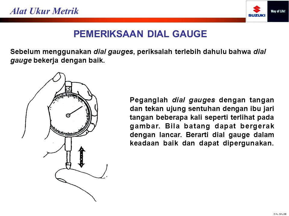 PEMERIKSAAN DIAL GAUGE Sebelum menggunakan dial gauges, periksalah terlebih dahulu bahwa dial gauge bekerja dengan baik. Peganglah dial gauges dengan