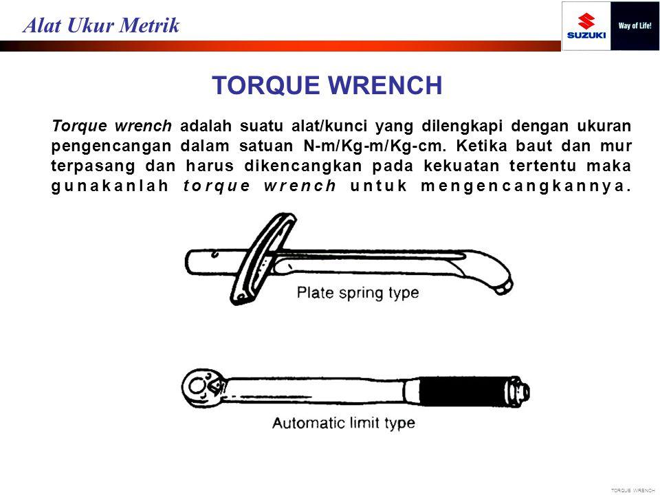 TORQUE WRENCH Torque wrench adalah suatu alat/kunci yang dilengkapi dengan ukuran pengencangan dalam satuan N-m/Kg-m/Kg-cm. Ketika baut dan mur terpas