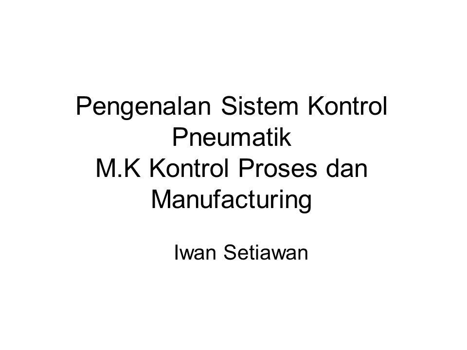 Pengenalan Sistem Kontrol Pneumatik M.K Kontrol Proses dan Manufacturing Iwan Setiawan