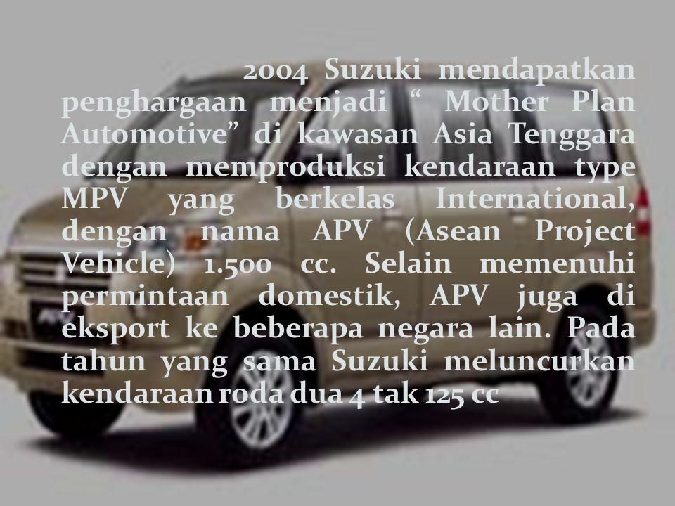 2004 Suzuki mendapatkan penghargaan menjadi Mother Plan Automotive di kawasan Asia Tenggara dengan memproduksi kendaraan type MPV yang berkelas International, dengan nama APV (Asean Project Vehicle) 1.500 cc.