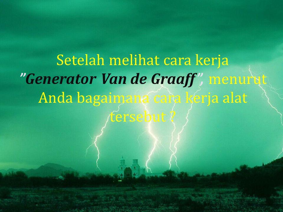 Setelah melihat cara kerja Generator Van de Graaff , menurut Anda bagaimana cara kerja alat tersebut ?