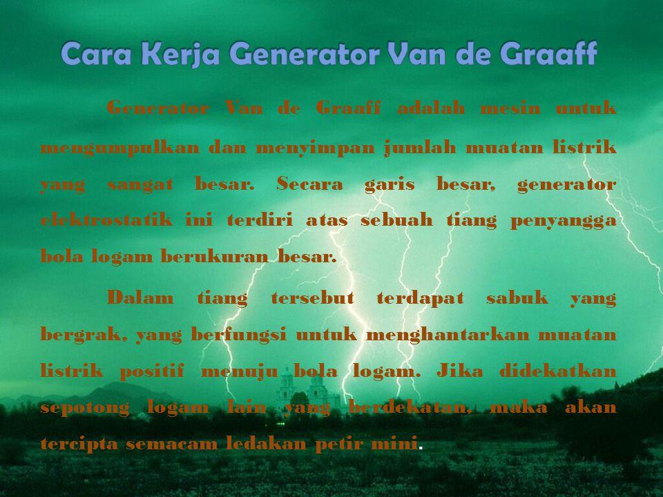 Generator Van de Graaff adalah mesin untuk mengumpulkan dan menyimpan jumlah muatan listrik yang sangat besar.
