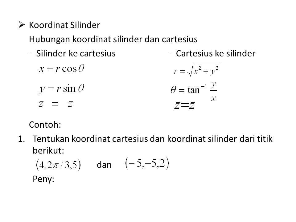  Koordinat Silinder Hubungan koordinat silinder dan cartesius - Silinder ke cartesius - Cartesius ke silinder Contoh: 1.Tentukan koordinat cartesius