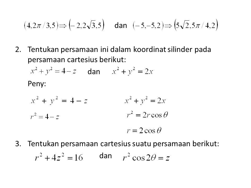 dan 2.Tentukan persamaan ini dalam koordinat silinder pada persamaan cartesius berikut: dan Peny: 3.Tentukan persamaan cartesius suatu persamaan berik
