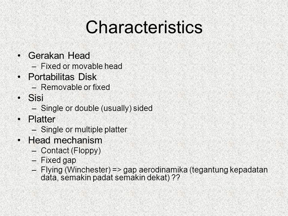 Characteristics Gerakan Head –Fixed or movable head Portabilitas Disk –Removable or fixed Sisi –Single or double (usually) sided Platter –Single or mu