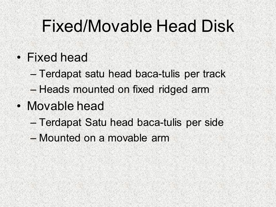 Fixed/Movable Head Disk Fixed head –Terdapat satu head baca-tulis per track –Heads mounted on fixed ridged arm Movable head –Terdapat Satu head baca-t