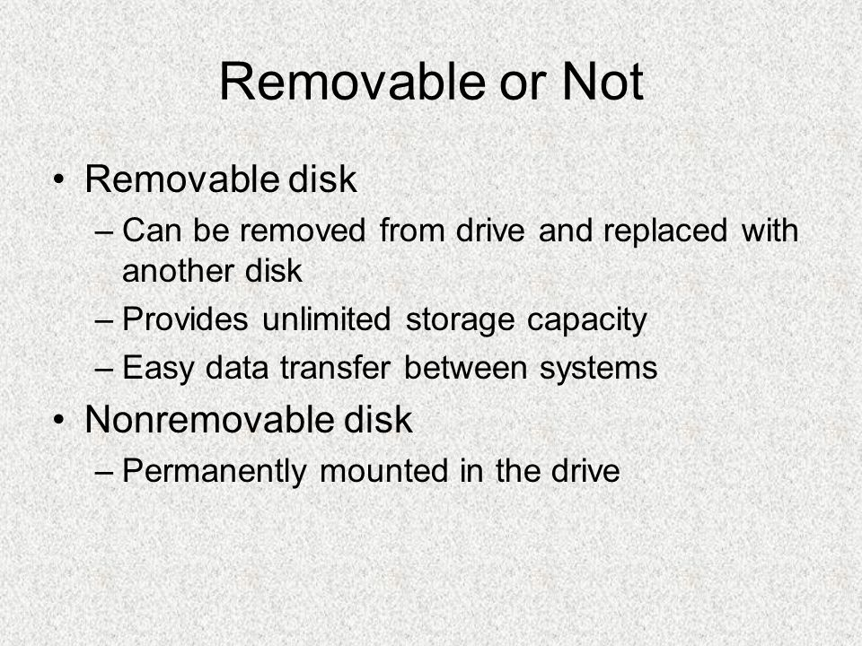 Removable or Not Removable disk –Can be removed from drive and replaced with another disk –Provides unlimited storage capacity –Easy data transfer bet