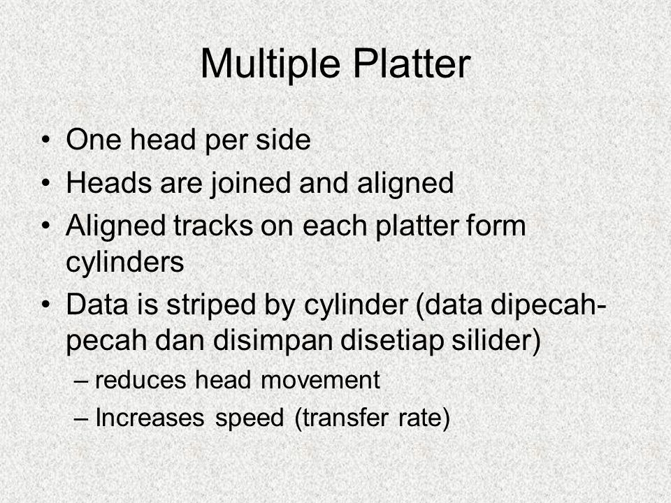 Multiple Platter One head per side Heads are joined and aligned Aligned tracks on each platter form cylinders Data is striped by cylinder (data dipeca