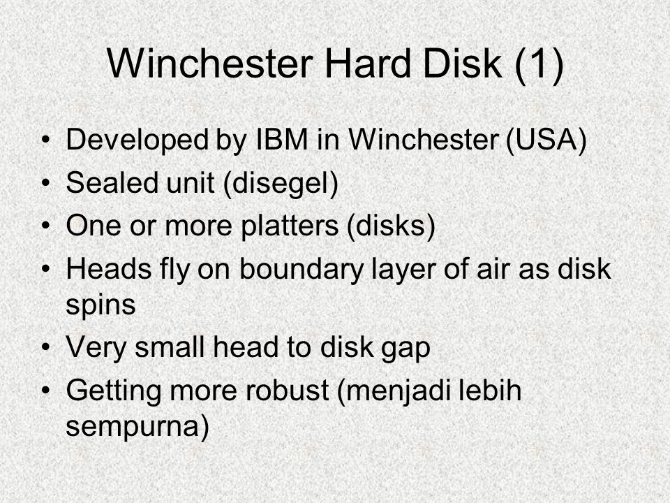 Winchester Hard Disk (1) Developed by IBM in Winchester (USA) Sealed unit (disegel) One or more platters (disks) Heads fly on boundary layer of air as