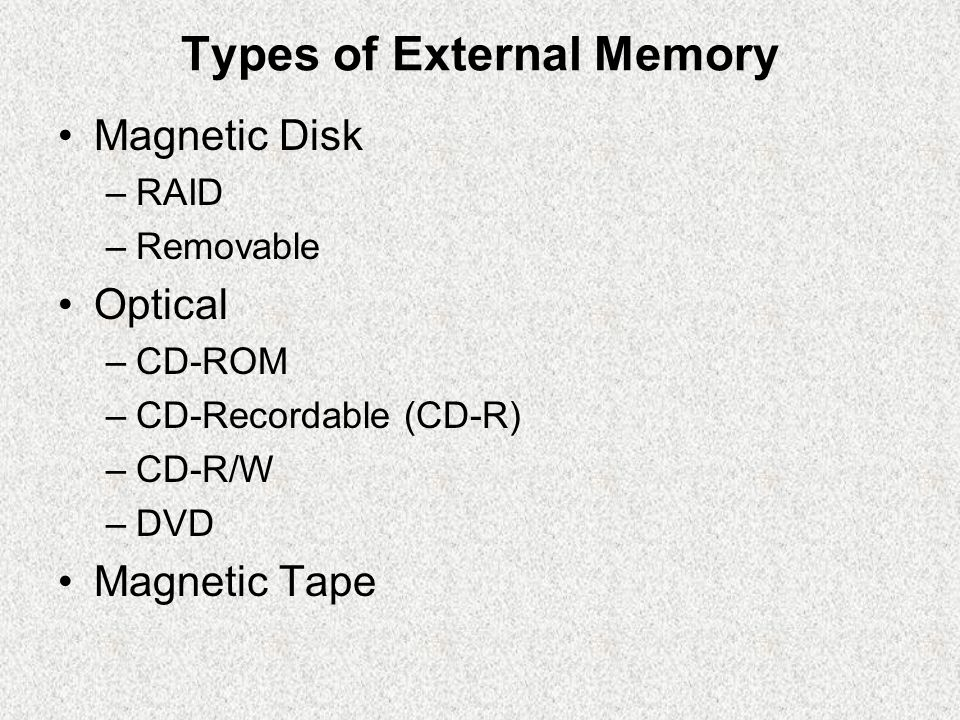 Types of External Memory Magnetic Disk –RAID –Removable Optical –CD-ROM –CD-Recordable (CD-R) –CD-R/W –DVD Magnetic Tape