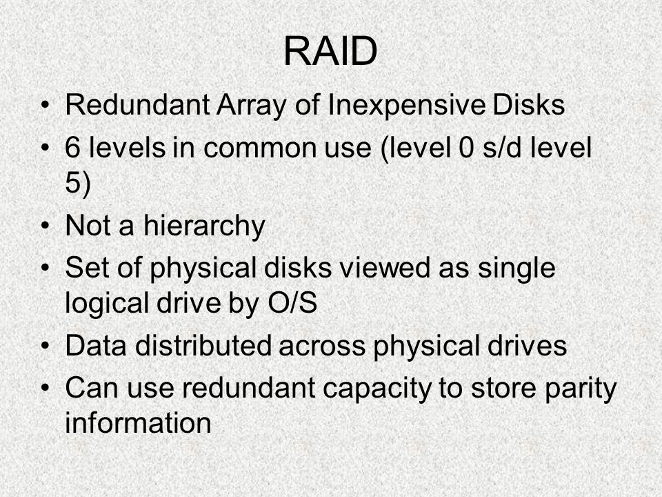 RAID Redundant Array of Inexpensive Disks 6 levels in common use (level 0 s/d level 5) Not a hierarchy Set of physical disks viewed as single logical