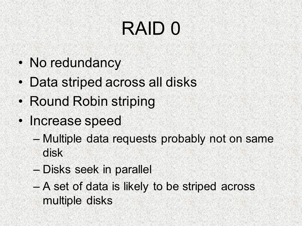 RAID 0 No redundancy Data striped across all disks Round Robin striping Increase speed –Multiple data requests probably not on same disk –Disks seek i
