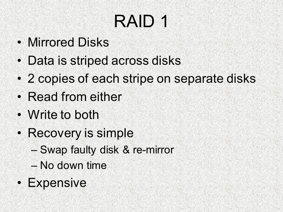 RAID 1 Mirrored Disks Data is striped across disks 2 copies of each stripe on separate disks Read from either Write to both Recovery is simple –Swap f