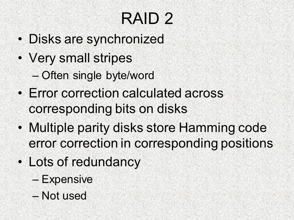 RAID 2 Disks are synchronized Very small stripes –Often single byte/word Error correction calculated across corresponding bits on disks Multiple parit