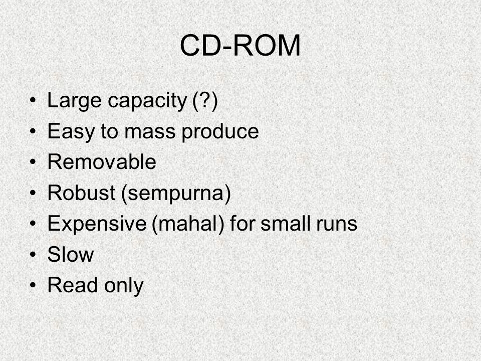 CD-ROM Large capacity (?) Easy to mass produce Removable Robust (sempurna) Expensive (mahal) for small runs Slow Read only