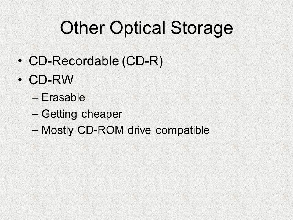 Other Optical Storage CD-Recordable (CD-R) CD-RW –Erasable –Getting cheaper –Mostly CD-ROM drive compatible