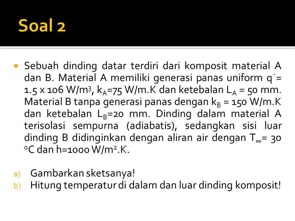  Sebuah dinding datar terdiri dari komposit material A dan B. Material A memiliki generasi panas uniform q˙= 1.5 x 106 W/m 3, k A =75 W/m.K dan keteb