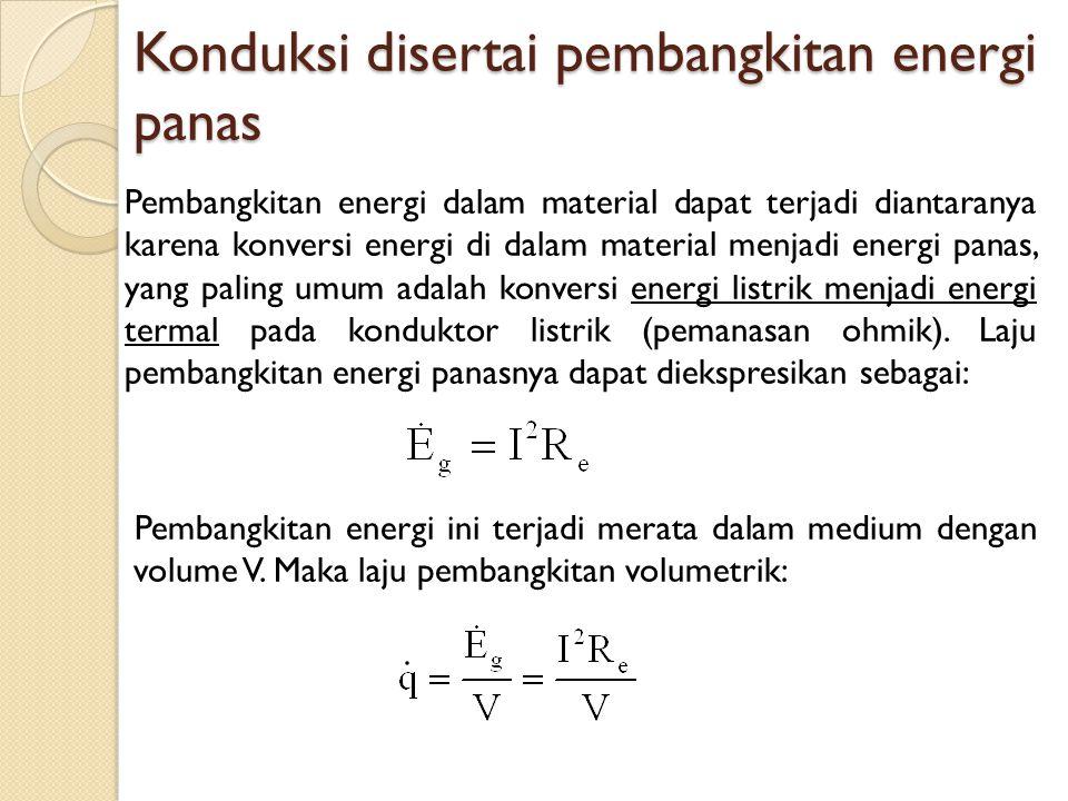 Konduksi disertai pembangkitan energi panas Pembangkitan energi dalam material dapat terjadi diantaranya karena konversi energi di dalam material menj