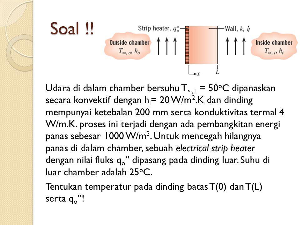 Soal !! Udara di dalam chamber bersuhu T ∞,1 = 50 o C dipanaskan secara konvektif dengan h i = 20 W/m 2.K dan dinding mempunyai ketebalan 200 mm serta