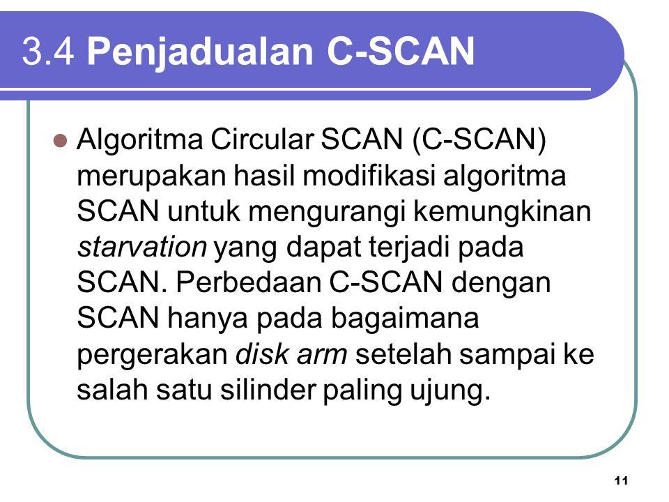 11 3.4 Penjadualan C-SCAN Algoritma Circular SCAN (C-SCAN) merupakan hasil modifikasi algoritma SCAN untuk mengurangi kemungkinan starvation yang dapa