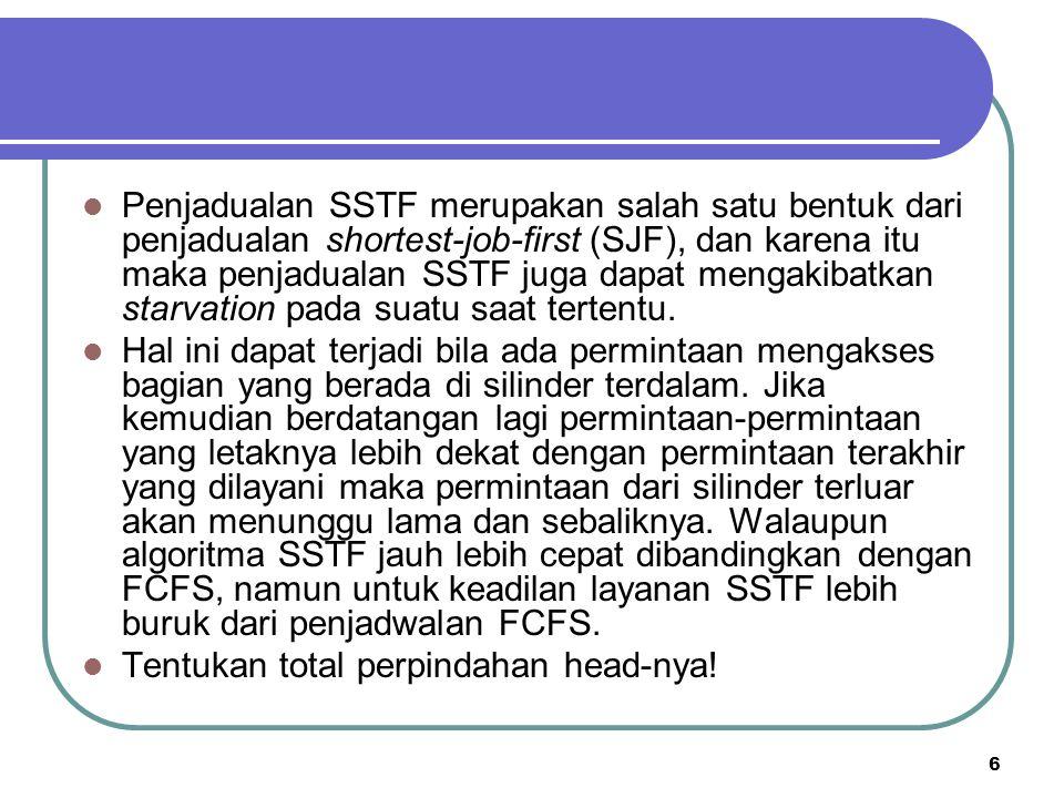6 Penjadualan SSTF merupakan salah satu bentuk dari penjadualan shortest-job-first (SJF), dan karena itu maka penjadualan SSTF juga dapat mengakibatka