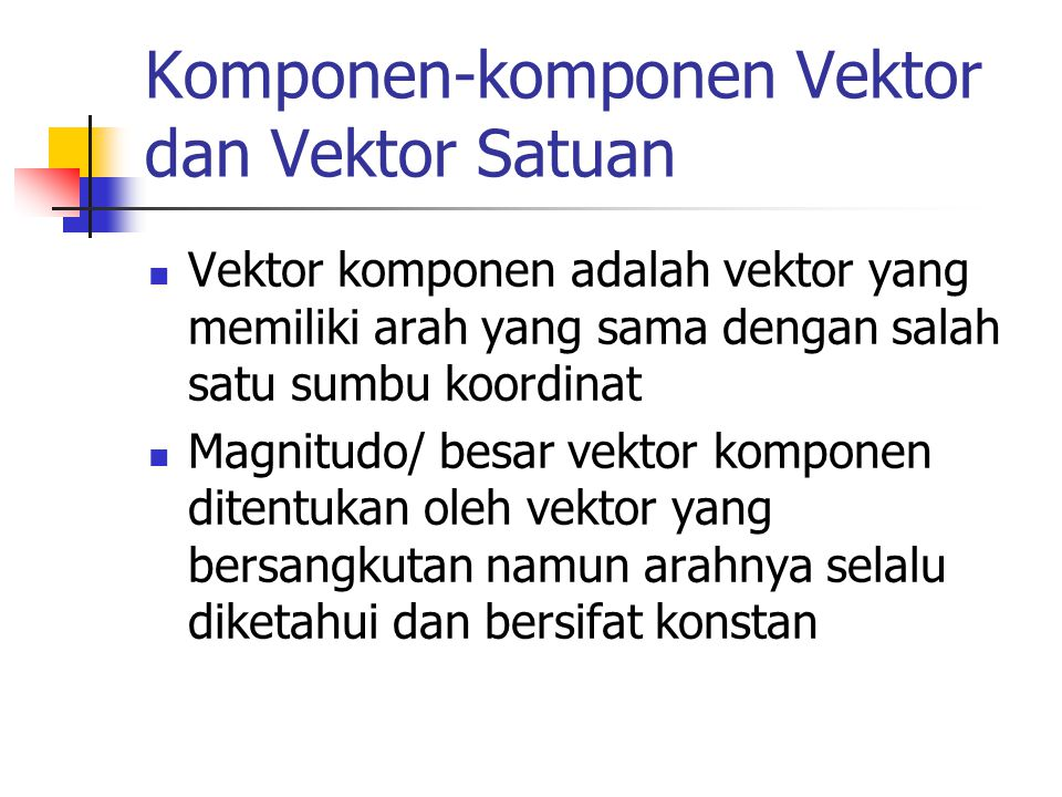 Komponen-komponen Vektor dan Vektor Satuan Vektor komponen adalah vektor yang memiliki arah yang sama dengan salah satu sumbu koordinat Magnitudo/ bes