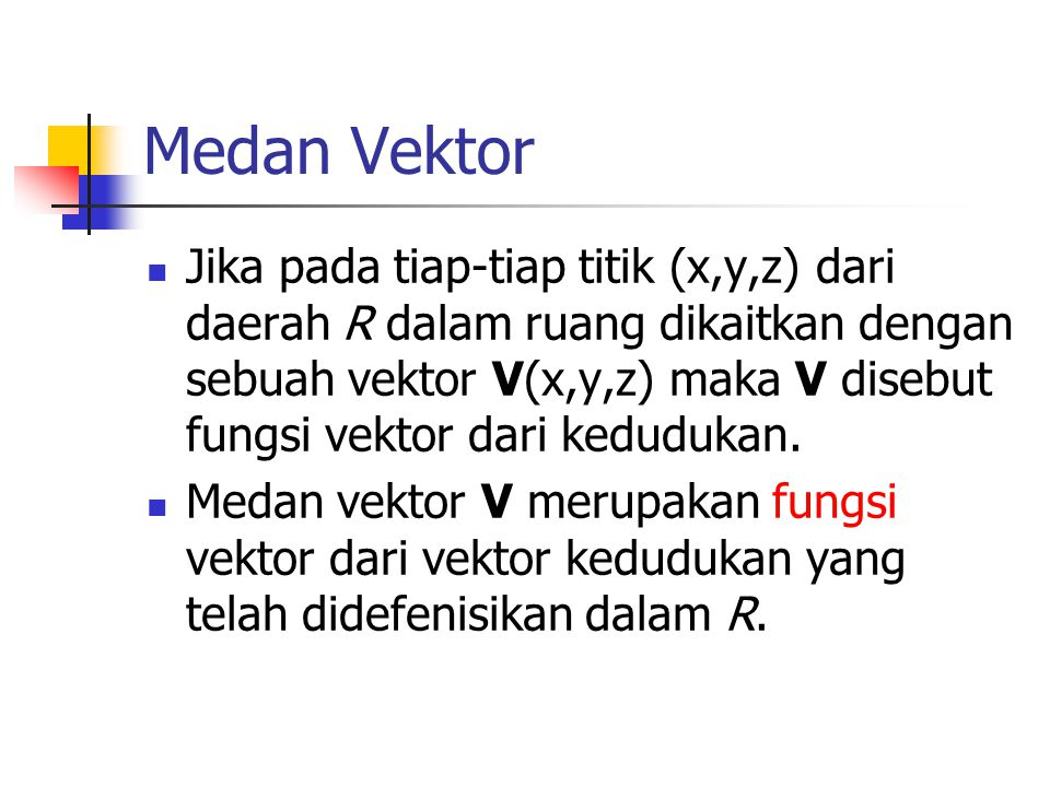 Medan Vektor Jika pada tiap-tiap titik (x,y,z) dari daerah R dalam ruang dikaitkan dengan sebuah vektor V(x,y,z) maka V disebut fungsi vektor dari ked