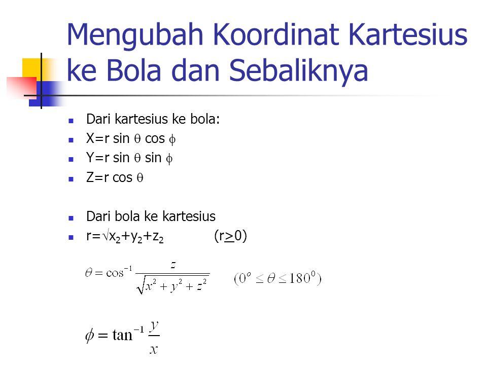 Mengubah Koordinat Kartesius ke Bola dan Sebaliknya Dari kartesius ke bola: X=r sin  cos  Y=r sin  sin  Z=r cos  Dari bola ke kartesius r=  x 2