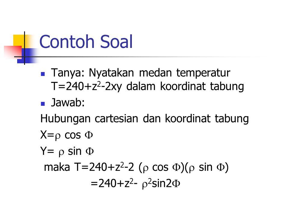 Contoh Soal Tanya: Nyatakan medan temperatur T=240+z 2 -2xy dalam koordinat tabung Jawab: Hubungan cartesian dan koordinat tabung X=  cos  Y=  sin