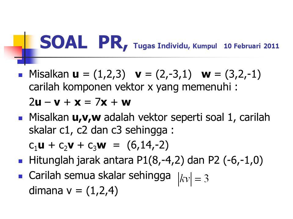SOAL PR, Tugas Individu, Kumpul 10 Februari 2011 Misalkan u = (1,2,3) v = (2,-3,1) w = (3,2,-1) carilah komponen vektor x yang memenuhi : 2u – v + x =