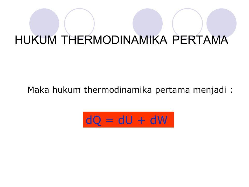 dQ = dU + dW Maka hukum thermodinamika pertama menjadi :
