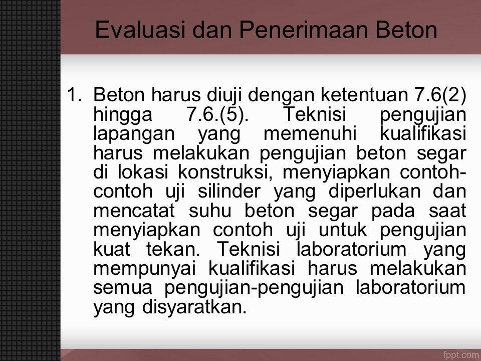 Evaluasi dan Penerimaan Beton 1.Beton harus diuji dengan ketentuan 7.6(2) hingga 7.6.(5). Teknisi pengujian lapangan yang memenuhi kualifikasi harus m