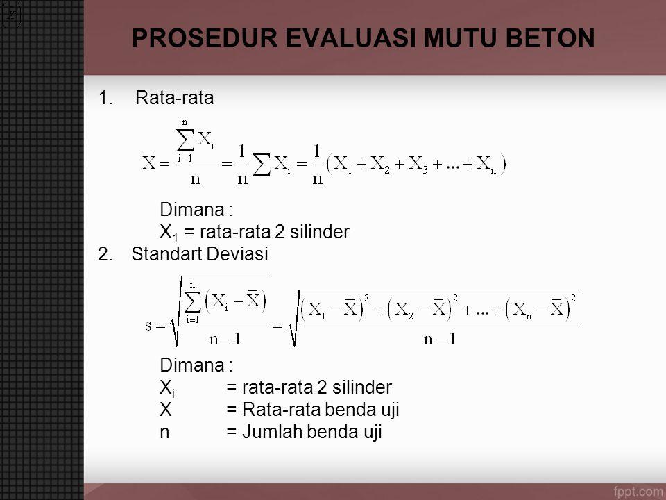 PROSEDUR EVALUASI MUTU BETON 1.Rata-rata Dimana : X 1 = rata-rata 2 silinder 2.Standart Deviasi Dimana : X i = rata-rata 2 silinder X = Rata-rata benda uji n = Jumlah benda uji