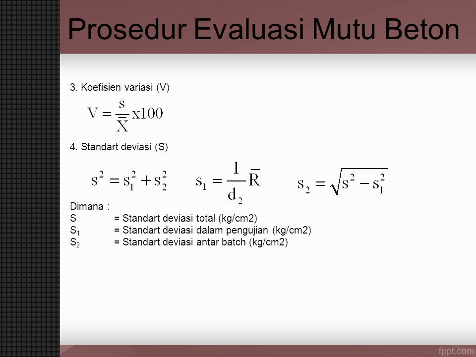 Prosedur Evaluasi Mutu Beton 3. Koefisien variasi (V) 4. Standart deviasi (S) Dimana : S= Standart deviasi total (kg/cm2) S 1 = Standart deviasi dalam
