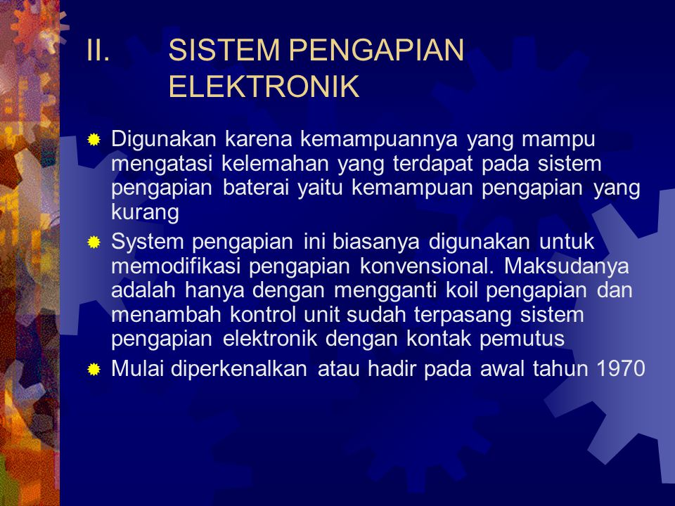 II.SISTEM PENGAPIAN ELEKTRONIK  Digunakan karena kemampuannya yang mampu mengatasi kelemahan yang terdapat pada sistem pengapian baterai yaitu kemamp