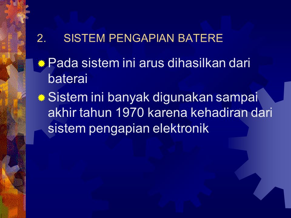2.SISTEM PENGAPIAN BATERE  Pada sistem ini arus dihasilkan dari baterai  Sistem ini banyak digunakan sampai akhir tahun 1970 karena kehadiran dari s
